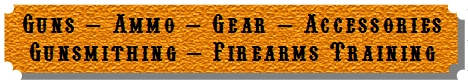 Guns - Ammo - Gear - Accessories - Gunsmithing - Firearms Training